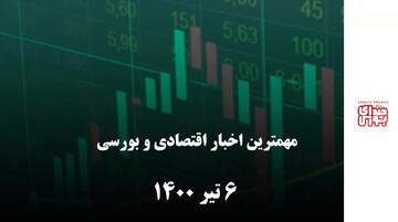 مهمترین اخبار اقتصادی و بورسی امروز ششم تیر 1400