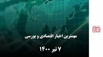 مهمترین اخبار اقتصادی و بورسی امروز ۷ تیر ۱۴۰۰