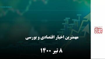 مهمترین  اخبار اقتصادی و بورسی 8 تیر ماه 1400