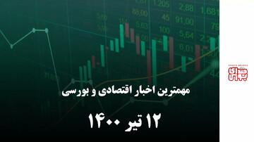 مهمترین اخبار اقتصادی و بورسی امروز ۱۲ تیر ۱۴۰۰
