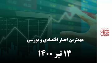 مهمترین اخبار اقتصادی و بورسی امروز 13 تیر