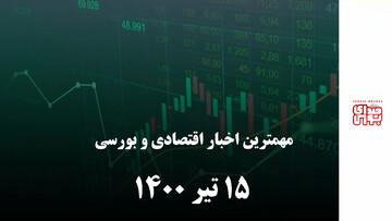 مهمترین اخبار اقتصادی و بورسی ۱۵ تیر ۱۴۰۰