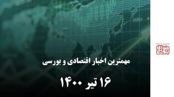مهمترین اخبار اقتصادی و بورسی امروز ۱۶ تیر ۱۴۰۰