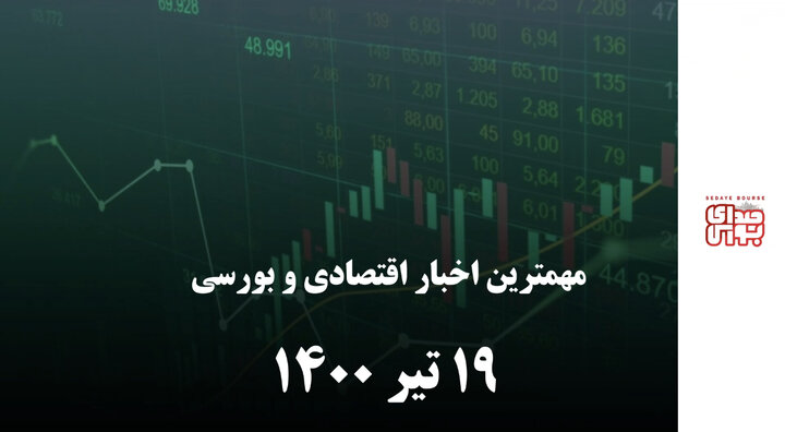 مهمترین اخبار اقتصادی و بورسی امروز ۱۹ تیر ۱۴۰۰