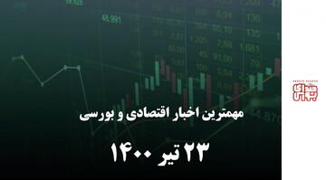 مهمترین اخبار اقتصادی و بورسیامروز ۲۳ تیر ۱۴۰۰
