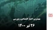مهمترین اخبار اقتصادی و بورسی امروز ۲۶ تیر ۱۴۰۰