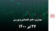 مهمترین اخبار اقتصادی و بورسی امروز ۲۷ تیر ۱۴۰۰