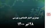 مهمترین اخبار اقتصادی و بورسی امروز ۲۸ تیر ۱۴۰۰