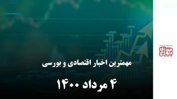 مهمترین اخبار اقتصادی و بورسی امروز 4 مرداد 1400