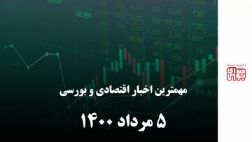 مهمترین اخبار اقتصادی و بورسی امروز 5 مرداد 1400