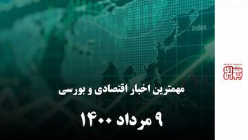 مهمترین اخبار اقتصادی و بورسی امروز ۹ مرداد ۱۴۰۰