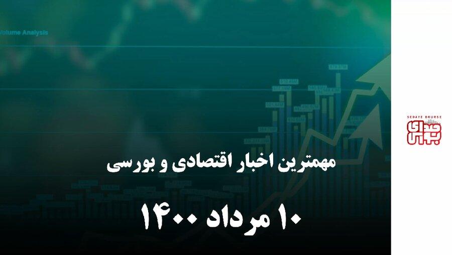 مهمترین اخبار اقتصادی و بورسی امروز دهم مرداد ۱۴۰۰