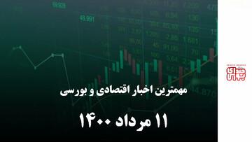 مهمترین اخبار اقتصادی و بورسی امروز ۱۰ مرداد ۱۴۰۰