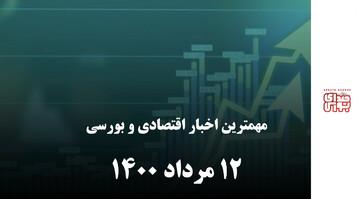 مهمترین اخبار اقتصادی و بورسی امروز ۱۲ مرداد ۱۴۰۰
