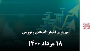 مهمترین اخبار اقتصادی و بورسی امروز ۱۸ مرداد ۱۴۰۰