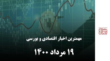 مهمترین اخبار اقتصادی و بورسی ۱۹ مرداد ۱۴۰۰