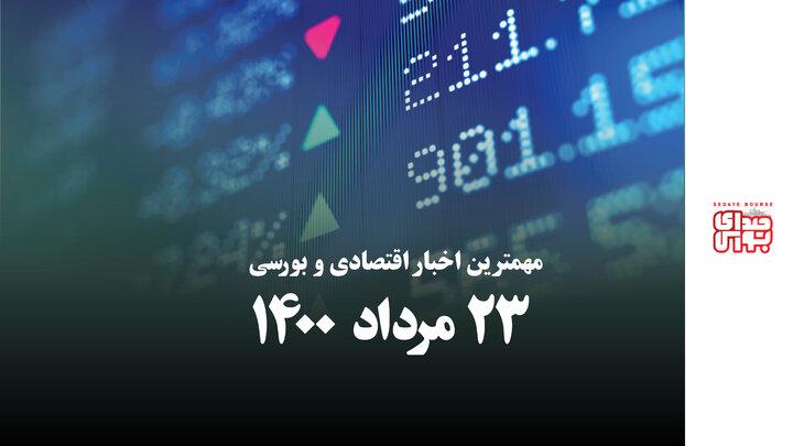 مهمترین اخبار اقتصادی و بورسی امروز ۲۳ مرداد ۱۴۰۰