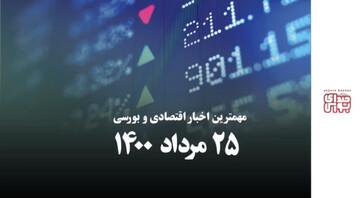مهمترین اخبار اقتصادی و بورسی ۲۵ مرداد ۱۴۰۰