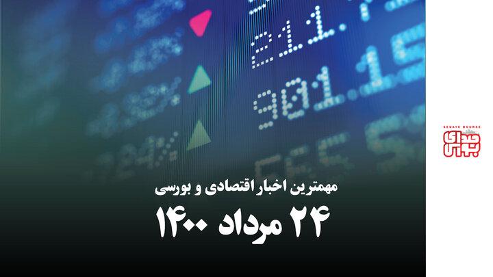 مهمترین اخبار اقتصادی و بورسی امروز ۲۴ مرداد ۱۴۰۰