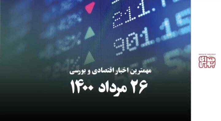مهمترین اخبار اقتصادی و بورسی امروز ۲۶ مرداد ۱۴۰۰