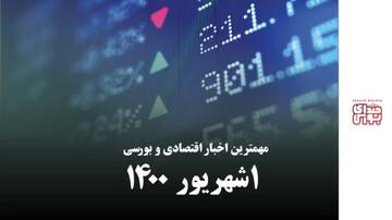 مهمترین اخبار اقتصادی و بورسی امروز اول شهریور ۱۴۰۰