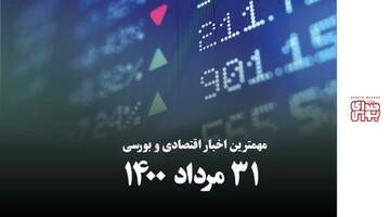 مهمترین اخبار اقتصادی و بورسی امروز ۳۱ مرداد ۱۴۰۰