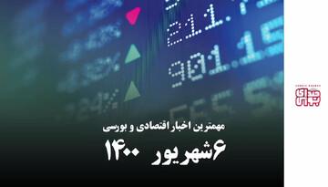 مهمترین اخبار اقتصادی و بورسی امروز ۶ شهریور ۱۴۰۰