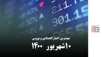 مهمترین اخبار اقتصادی و بورسی امروز ۱۰ شهریور ۱۴۰۰