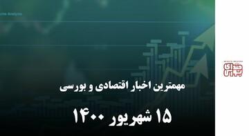 مهمترین اخبار اقتصادی و بورسی ۱۵ شهریور ۱۴۰۰