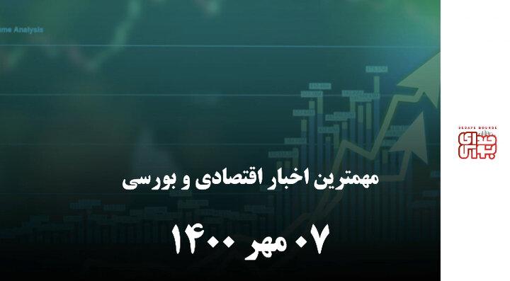 مهمترین اخبار اقتصادی و بورسی ۷ مهر ۱۴۰۰