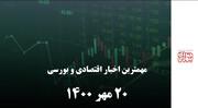 مهمترین اخبار اقتصادی و بورسی ۲۰ مهر ۱۴۰۰
